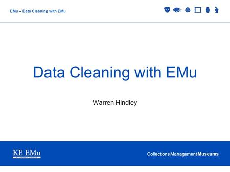 Collections Management Museums EMu – Data Cleaning with EMu Data Cleaning with EMu Warren Hindley.