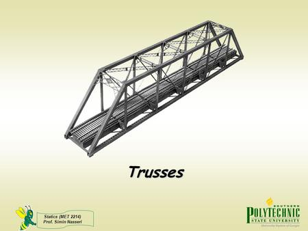 Statics (MET 2214) Prof. Simin Nasseri Trusses. Statics (MET 2214) Prof. Simin Nasseri Planar Trusses A Truss is a structure composed of slender members.