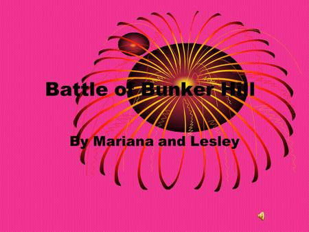 Battle of Bunker Hill By Mariana and Lesley Battle of Bunker Hill The Battle of Bunker Hill, was one of the bloodiest battles of the Revolutionary War,