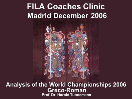 FILA Coaches Clinic Madrid December 2006 Analysis of the World Championships 2006 Greco-Roman Prof. Dr. Harold Tünnemann.