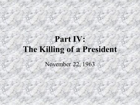 Part IV: The Killing of a President November 22, 1963.