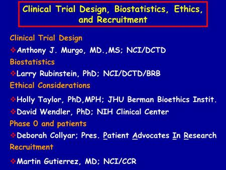 Clinical Trial Design, Biostatistics, Ethics, and Recruitment Clinical Trial Design  Anthony J. Murgo, MD.,MS; NCI/DCTD Biostatistics  Larry Rubinstein,