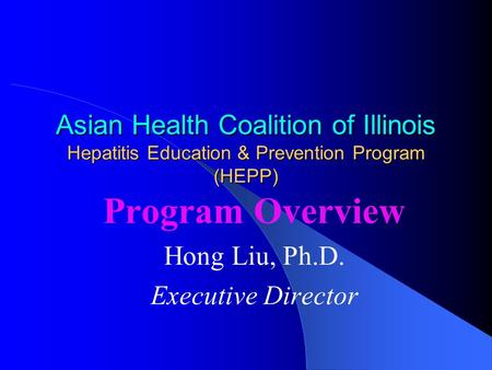 Asian Health Coalition of Illinois Hepatitis Education & Prevention Program (HEPP) Program Overview Hong Liu, Ph.D. Executive Director.