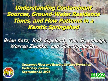 Understanding Contaminant Sources, Ground-Water Residence Times, and Flow Patterns in a Karstic Springshed Brian Katz, Rick Copeland, Tom Greenhalgh, Warren.
