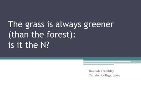 The grass is always greener (than the forest): is it the N? Hannah Tremblay Carleton College, 2014.