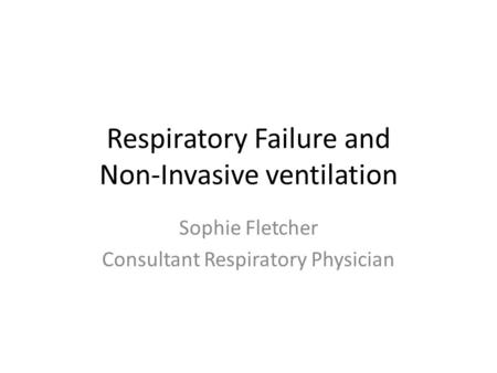 Respiratory Failure and Non-Invasive ventilation Sophie Fletcher Consultant Respiratory Physician.