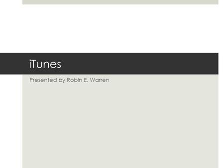 ITunes Presented by Robin E. Warren. iTunes Features  VIDEOS  Movies  TV  AUDIO  Music  Books  Podcasts.