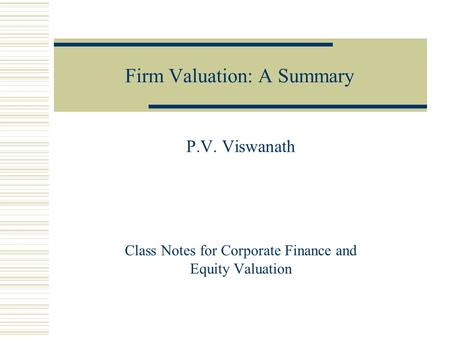 Firm Valuation: A Summary P.V. Viswanath Class Notes for Corporate Finance and Equity Valuation.