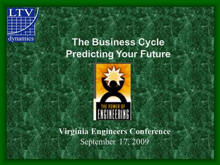 The Business Cycle Predicting Your Future Virginia Engineers Conference September 17, 2009.