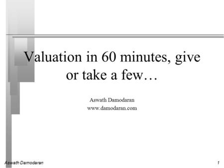 Aswath Damodaran1 Valuation in 60 minutes, give or take a few… Aswath Damodaran www.damodaran.com.