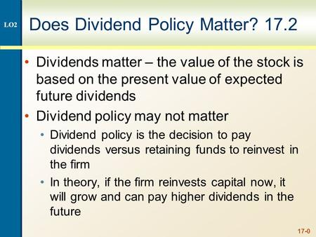 17-0 Does Dividend Policy Matter? 17.2 Dividends matter – the value of the stock is based on the present value of expected future dividends Dividend policy.