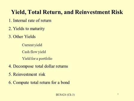BUS424 (Ch 3) 1 Yield, Total Return, and Reinvestment Risk 1. Internal rate of return 2. Yields to maturity 3. Other Yields Current yield Cash flow yield.