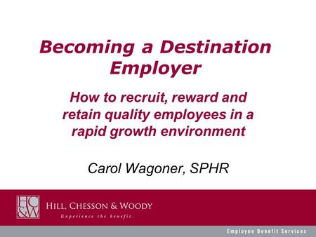 Becoming a Destination Employer Carol Wagoner, SPHR How to recruit, reward and retain quality employees in a rapid growth environment.