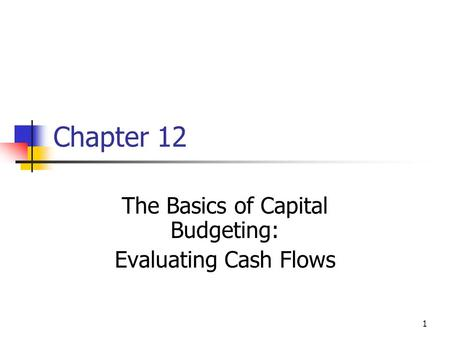 1 Chapter 12 The Basics of Capital Budgeting: Evaluating Cash Flows.