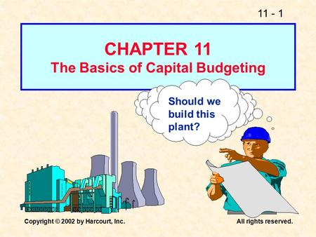 11 - 1 Copyright © 2002 by Harcourt, Inc.All rights reserved. Should we build this plant? CHAPTER 11 The Basics of Capital Budgeting.
