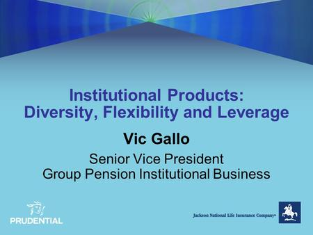 Institutional Products: Diversity, Flexibility and Leverage Vic Gallo Senior Vice President Group Pension Institutional Business.