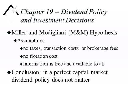 Chapter 19 -- Dividend Policy and Investment Decisions u Miller and Modigliani (M&M) Hypothesis u Assumptions u no taxes, transaction costs, or brokerage.