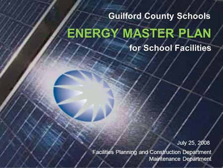 Guilford County Schools ENERGY MASTER PLAN for School Facilities July 25, 2008 Facilities Planning and Construction Department Maintenance Department.