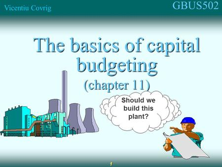 GBUS502 Vicentiu Covrig 1 The basics of capital budgeting (chapter 11) Should we build this plant?