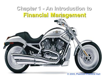 Chapter 1 - An Introduction to Financial Management Chapter 1 - An Introduction to Financial Management  2005, Pearson Prentice Hall.