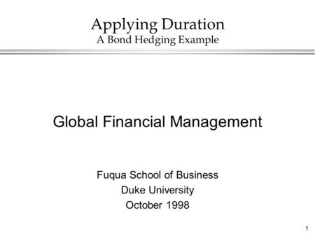 1 Applying Duration A Bond Hedging Example Global Financial Management Fuqua School of Business Duke University October 1998.