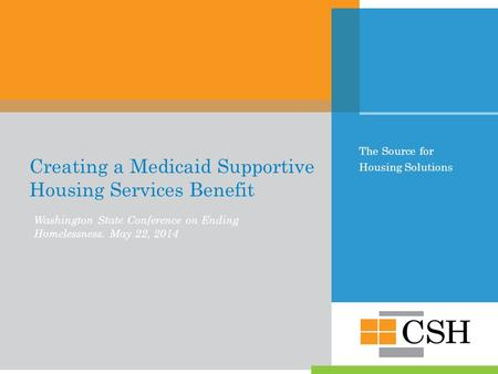 The Source for Housing Solutions Creating a Medicaid Supportive Housing Services Benefit Washington State Conference on Ending Homelessness. May 22, 2014.