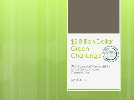 $$ Billion Dollar Green Challenge UO Financial Stewardship Small Group Project Presentation April 2013.