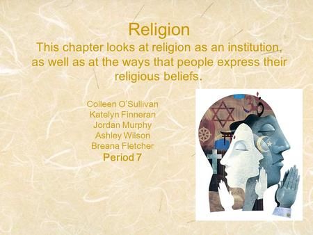 Religion This chapter looks at religion as an institution, as well as at the ways that people express their religious beliefs. Colleen O'Sullivan Katelyn.