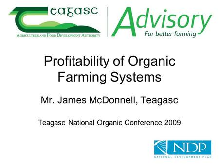 Profitability of Organic Farming Systems Mr. James McDonnell, Teagasc Teagasc National Organic Conference 2009.