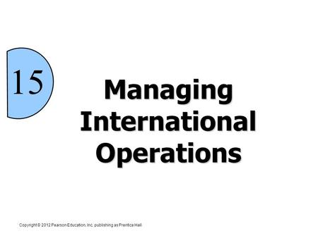 15 Managing International Operations Copyright © 2012 Pearson Education, Inc. publishing as Prentice Hall.