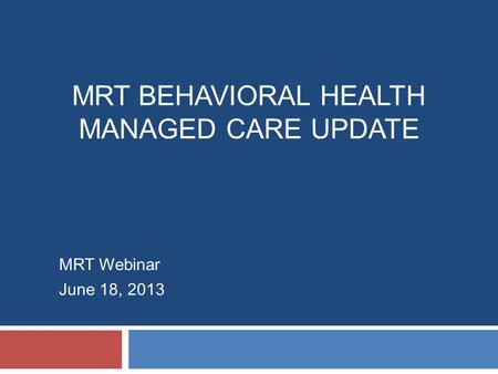 MRT BEHAVIORAL HEALTH MANAGED CARE UPDATE MRT Webinar June 18, 2013.