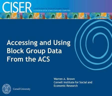 Accessing and Using Block Group Data From the ACS Warren A. Brown Cornell Institute for Social and Economic Research.