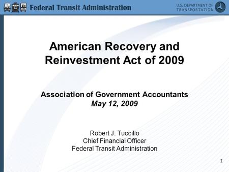 1 American Recovery and Reinvestment Act of 2009 Association of Government Accountants May 12, 2009 Robert J. Tuccillo Chief Financial Officer Federal.