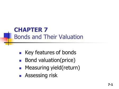 7-1 CHAPTER 7 Bonds and Their Valuation Key features of bonds Bond valuation(price) Measuring yield(return) Assessing risk.