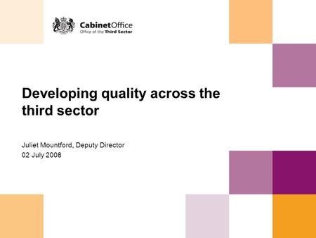Developing quality across the third sector Juliet Mountford, Deputy Director 02 July 2008.
