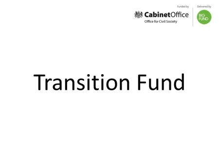 Transition Fund. Up to £100 million available Open to charities, voluntary groups and social enterprises Enabling civil society organisations delivering.