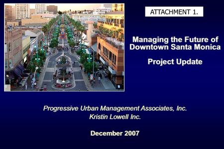 Managing the Future of Downtown Santa Monica Project Update Progressive Urban Management Associates, Inc. Kristin Lowell Inc. December 2007 Progressive.