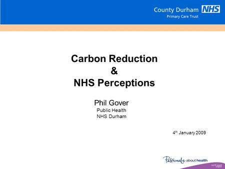 Carbon Reduction & NHS Perceptions 4 th January 2009 Phil Gover Public Health NHS Durham.