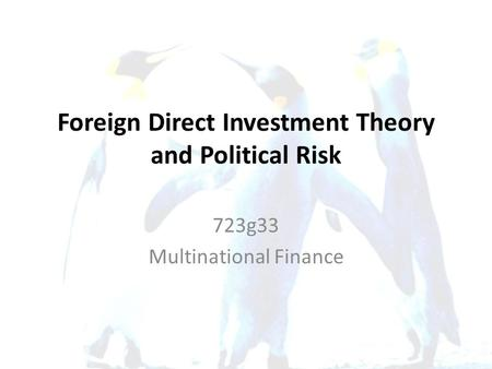 Foreign Direct Investment Theory and Political Risk 723g33 Multinational Finance.
