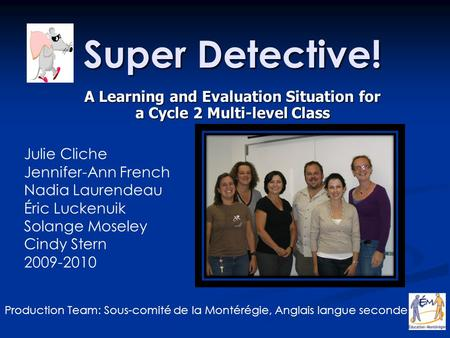 Super Detective! A Learning and Evaluation Situation for a Cycle 2 Multi-level Class Julie Cliche Jennifer-Ann French Nadia Laurendeau Éric Luckenuik Solange.
