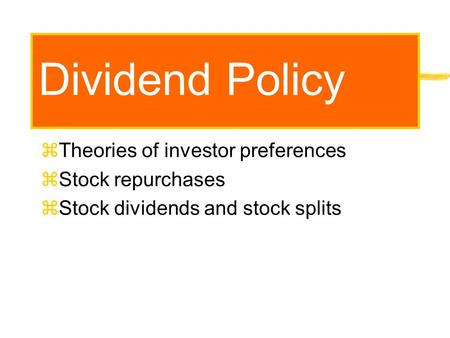 Dividend Policy zTheories of investor preferences zStock repurchases zStock dividends and stock splits.