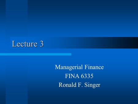 Lecture 3 Managerial Finance FINA 6335 Ronald F. Singer.