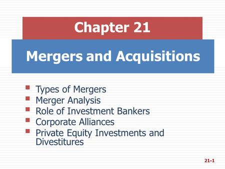 Mergers and Acquisitions Chapter 21  Types of Mergers  Merger Analysis  Role of Investment Bankers  Corporate Alliances  Private Equity Investments.