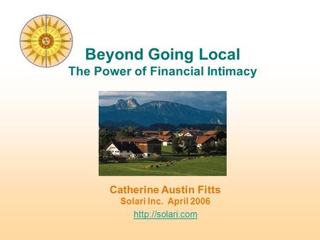 Catherine Austin Fitts Solari Inc. April 2006  Beyond Going Local The Power of Financial Intimacy.