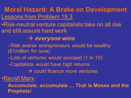 Moral Hazard: A Brake on Development Lessons from Problem 19.3 Risk-neutral venture capitalists take on all risk and still assure hard work  everyone.