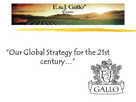 """Our Global Strategy for the 21st century…"". Company Profile E. & J. Gallo Winery is a global, visionary company. We are family owned, and family run."
