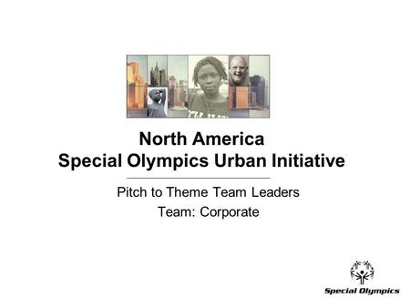 North America Special Olympics Urban Initiative Pitch to Theme Team Leaders Team: Corporate.