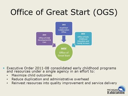Office of Great Start (OGS) Executive Order 2011-08 consolidated early childhood programs and resources under a single agency in an effort to: Maximize.