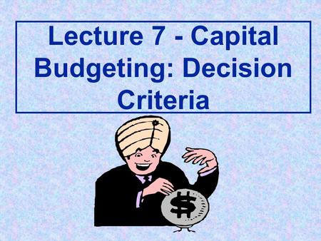 Lecture 7 - Capital Budgeting: Decision Criteria.