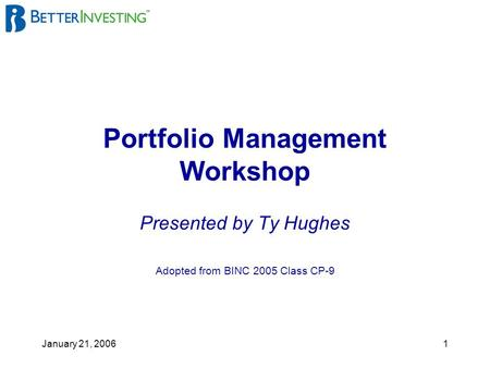 January 21, 20061 Portfolio Management Workshop Presented by Ty Hughes Adopted from BINC 2005 Class CP-9.